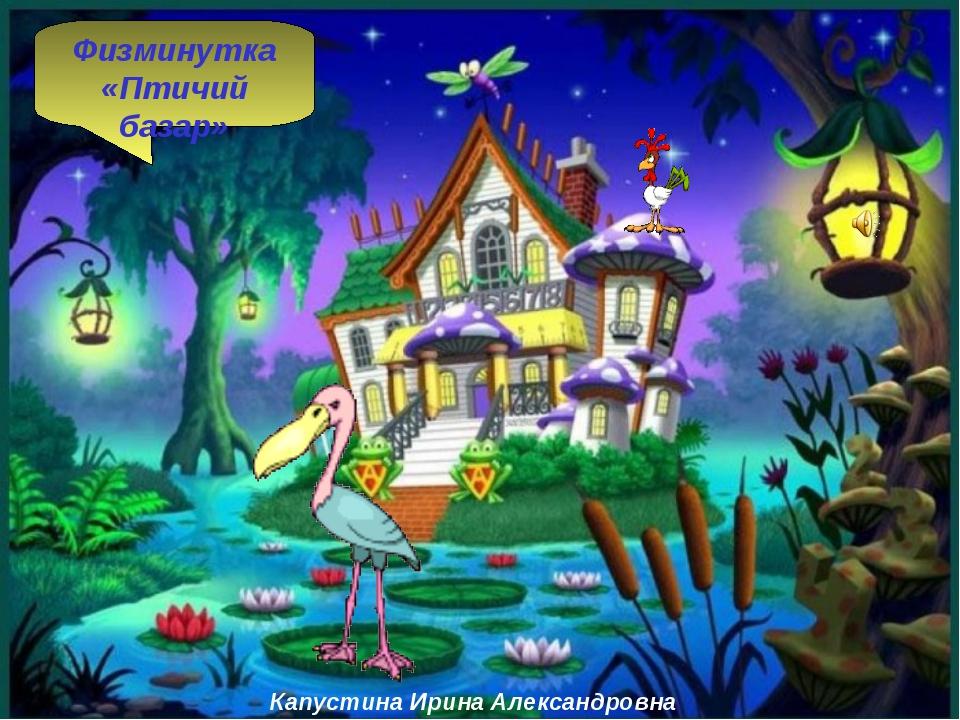 Капустина Ирина Александровна Физминутка «Птичий базар»