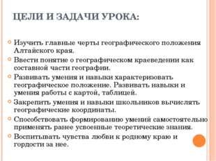 ЦЕЛИ И ЗАДАЧИ УРОКА: Изучить главные черты географического положения Алтайско