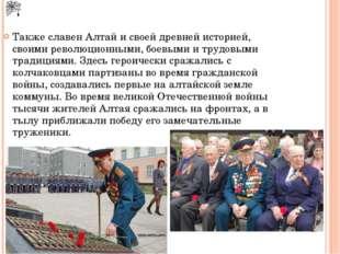 Также славен Алтай и своей древней историей, своими революционными, боевыми и