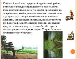 Сейчас Алтай - это крупный туристский район, который ежегодно привлекает к се