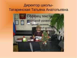 Директор школы- Татаринская Татьяна Анатольевна