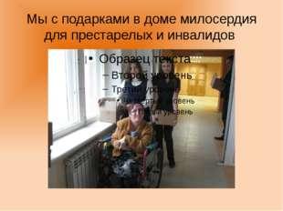 Мы с подарками в доме милосердия для престарелых и инвалидов