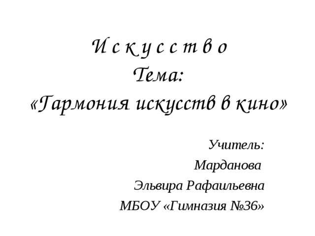 И с к у с с т в о Тема: «Гармония искусств в кино» Учитель: Марданова Эльвира...