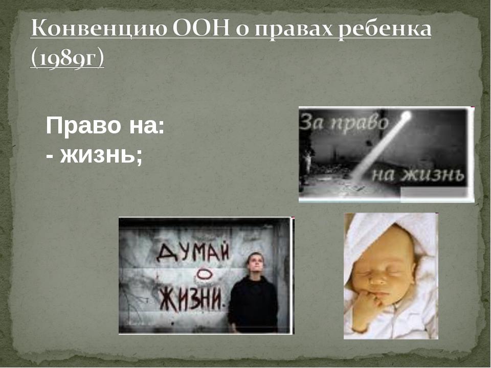 Право на: - жизнь;
