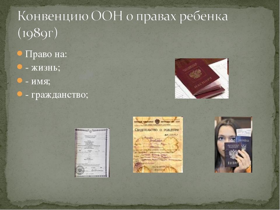 Право на: - жизнь; - имя; - гражданство;