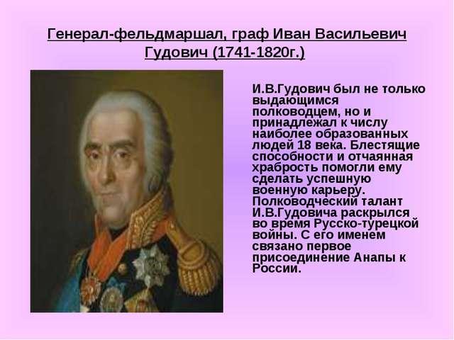 Генерал-фельдмаршал, граф Иван Васильевич Гудович (1741-1820г.) И.В.Гудович...