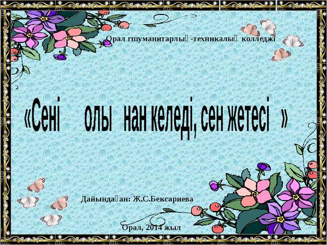 Дайындаған: Ж.С.Бексариева Орал, 2014 жыл Орал гшуманитарлық-техникалық колле...