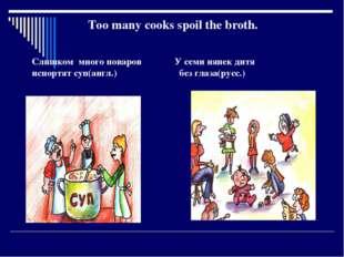 Too many cooks spoil the broth. Слишком много поваров У семи нянек дитя испо