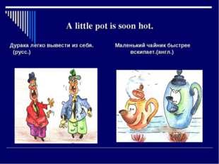 A little pot is soon hot. Дурака легко вывести из себя. Маленький чайник быст