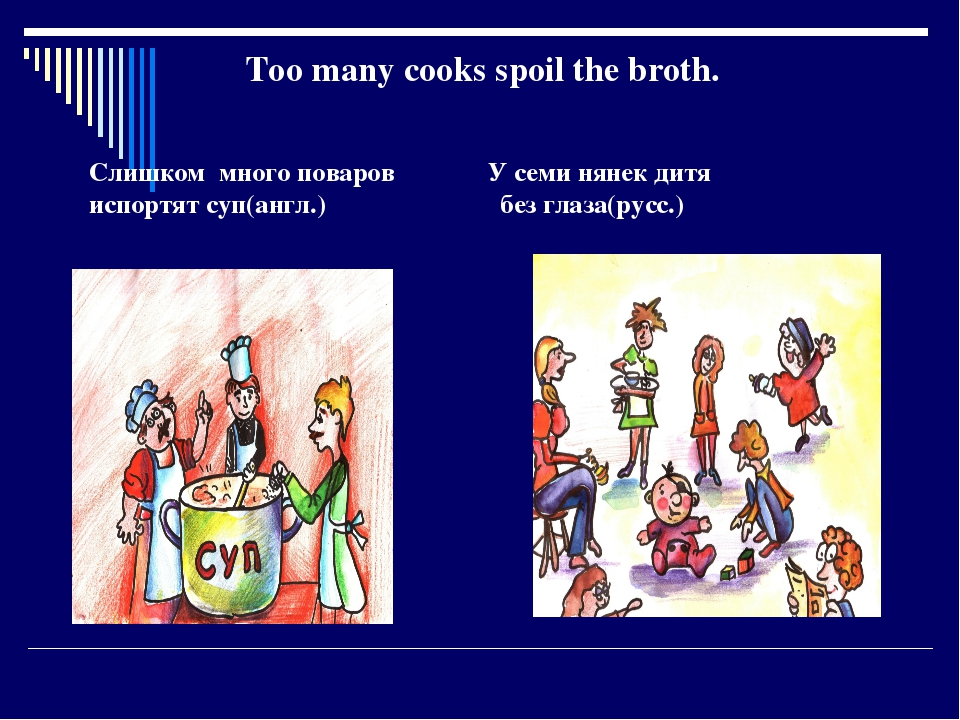 Too many cooks spoil the broth. Слишком много поваров У семи нянек дитя испо...