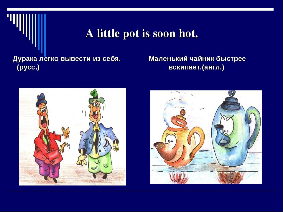 A little pot is soon hot. Дурака легко вывести из себя. Маленький чайник быст...