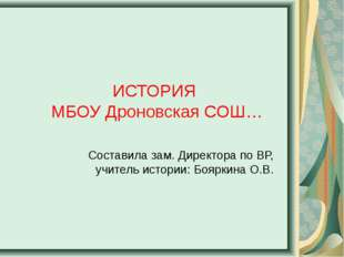 ИСТОРИЯ МБОУ Дроновская СОШ… Составила зам. Директора по ВР, учитель истории