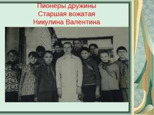 Пионеры дружины Старшая вожатая Никулина Валентина