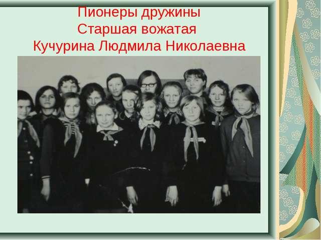 Пионеры дружины Старшая вожатая Кучурина Людмила Николаевна