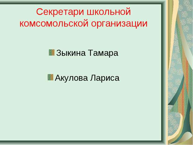 Секретари школьной комсомольской организации Зыкина Тамара Акулова Лариса