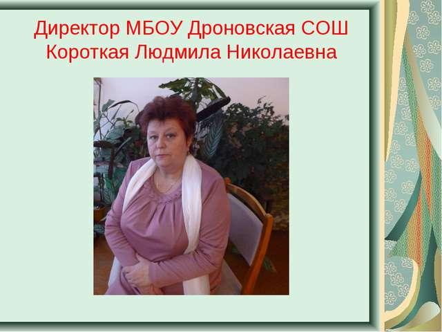 Директор МБОУ Дроновская СОШ Короткая Людмила Николаевна