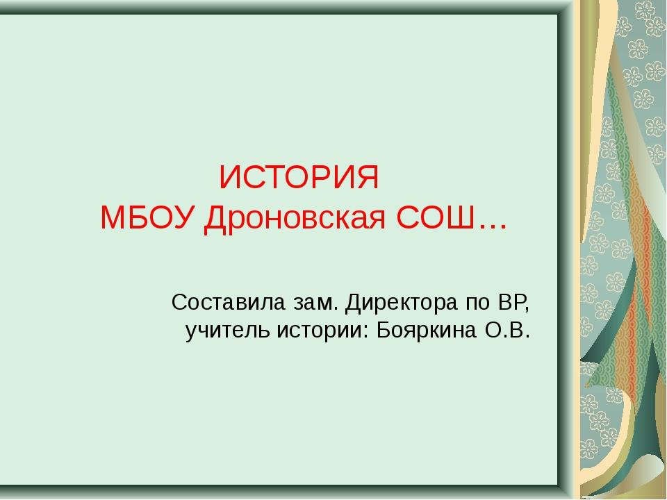ИСТОРИЯ МБОУ Дроновская СОШ… Составила зам. Директора по ВР, учитель истории...