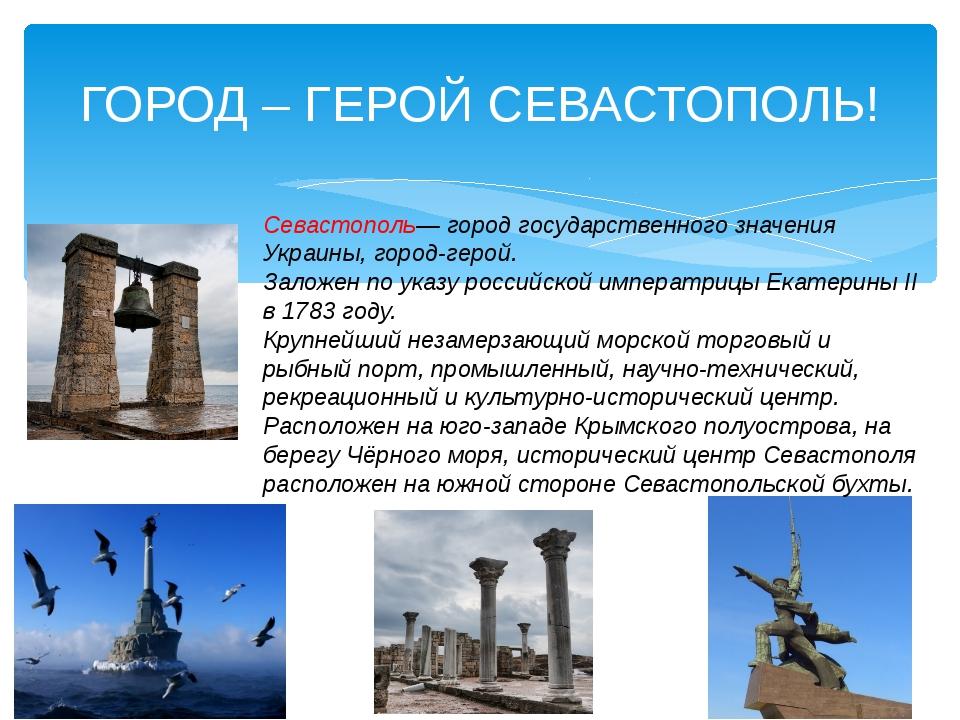 ГОРОД – ГЕРОЙ СЕВАСТОПОЛЬ! Севастополь— город государственного значения Украи...