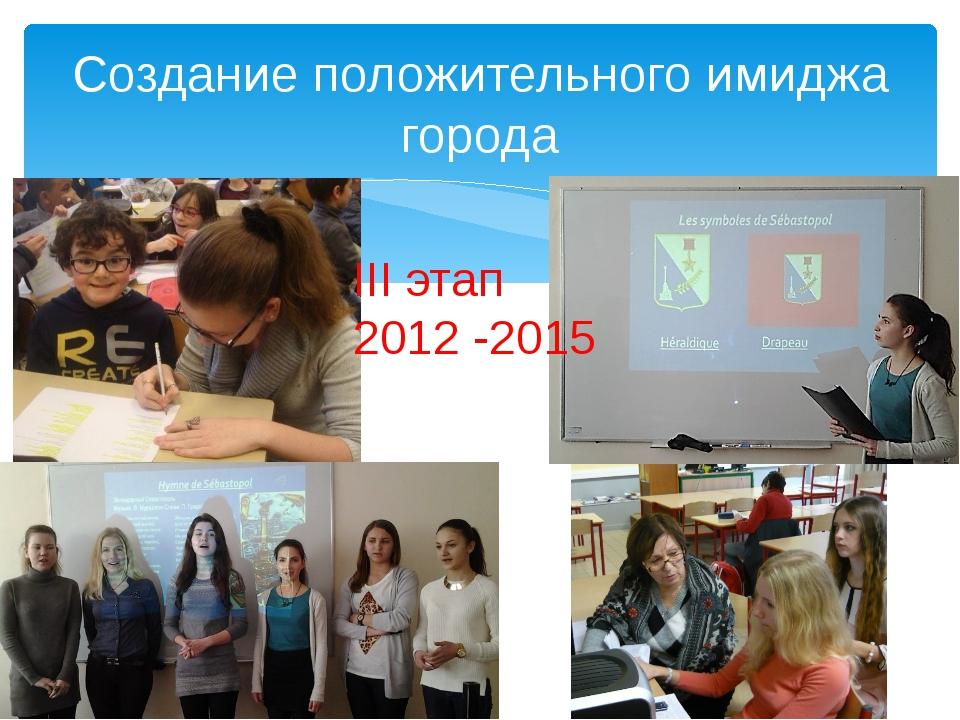 Создание положительного имиджа города III этап 2012 -2015