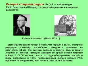 Шотландский физик Роберт Уотсон-Уатт первый в 1935 г. построил радарную уста
