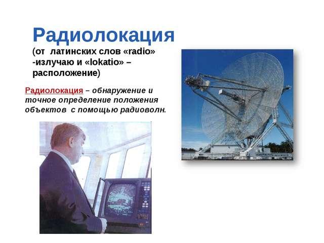 Радиолокация (от латинских слов «radio» -излучаю и «lokatio» – расположение)...