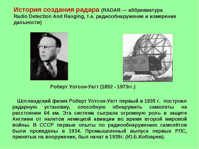Шотландский физик Роберт Уотсон-Уатт первый в 1935 г. построил радарную уста...