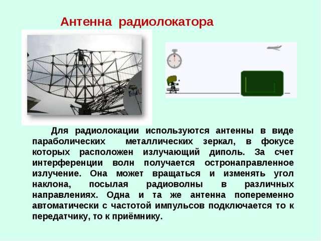 Антенна радиолокатора Для радиолокации используются антенны в виде параболиче...