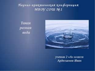 Такая разная вода ученик 2 «А» класса Ардельянов Иван Научно-практическая кон