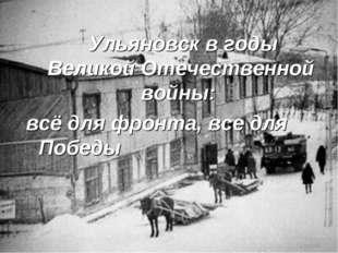 Ульяновск в годы Великой Отечественной войны: всё для фронта, все для Победы