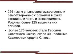 226 тысяч ульяновцев мужественно и самоотверженно с оружием в руках отстаивал