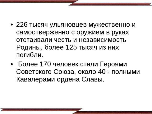 226 тысяч ульяновцев мужественно и самоотверженно с оружием в руках отстаивал...