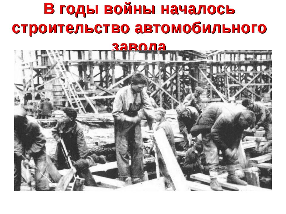 В годы войны началось строительство автомобильного завода