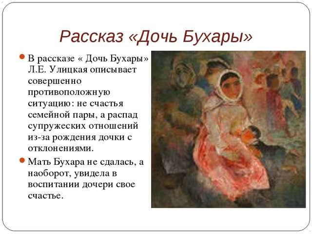 Рассказ «Дочь Бухары» В рассказе « Дочь Бухары» Л.Е. Улицкая описывает соверш...