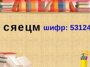 шифр: 53124 с я е ц м Прочитайте зашифрованное слово. Сяецм шифр: 53124