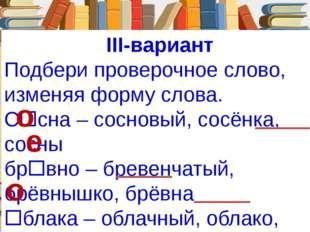 III-вариант Подбери проверочное слово, изменяя форму слова. Ссна – сосновый,