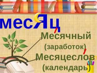 месяц Месячный (заработок) Месяцеслов (календарь) 3. Подберите к слову месяц