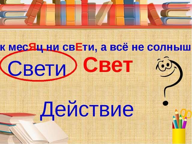Свети Действие Свет Как месЯц ни свЕти, а всё не солнышко - К какому из данн...