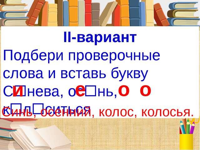 II-вариант Подбери проверочные слова и вставь букву Снева, оснь, клситься...