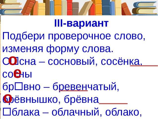 III-вариант Подбери проверочное слово, изменяя форму слова. Ссна – сосновый,...
