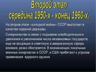 На втором этапе «холодной войны» СССР выступает в качестве ядерной державы. С