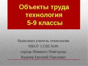 Объекты труда технология 5-9 классы Выполнил учитель технологии МБОУ СОШ №96