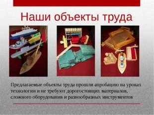 Наши объекты труда Предлагаемые объекты труда прошли апробацию на уроках техн