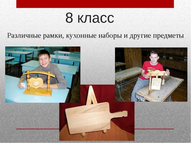 8 класс Различные рамки, кухонные наборы и другие предметы