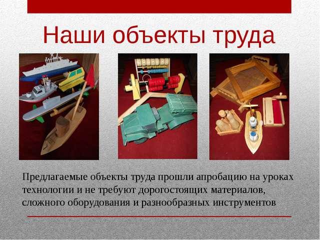 Наши объекты труда Предлагаемые объекты труда прошли апробацию на уроках техн...