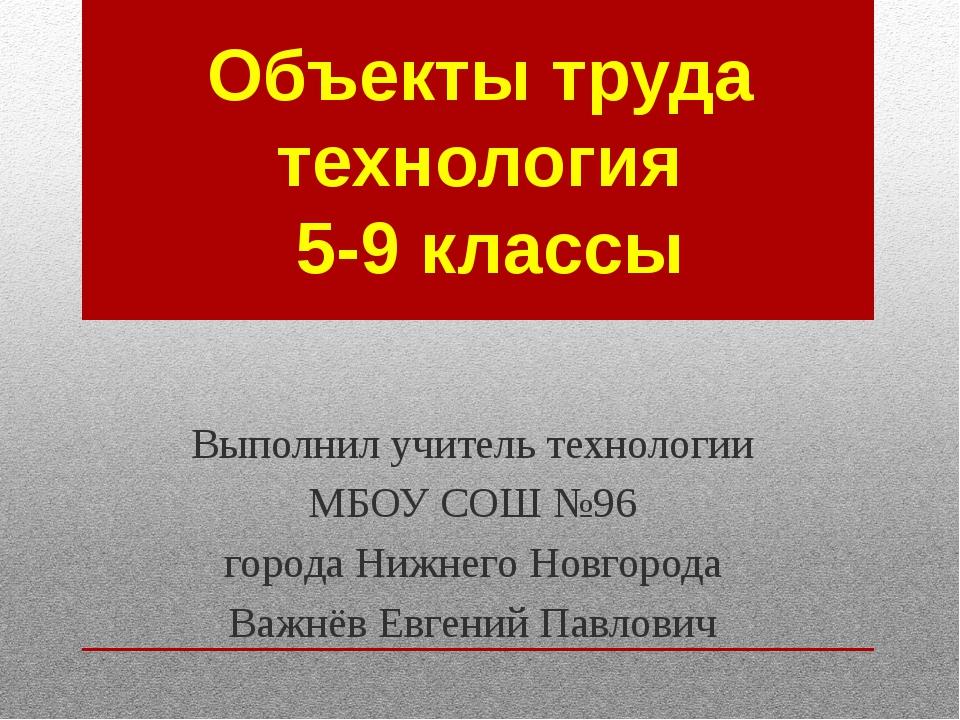 Объекты труда технология 5-9 классы Выполнил учитель технологии МБОУ СОШ №96...