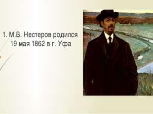 1. М.В. Нестеров родился 19 мая 1862 в г. Уфа