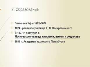 3. Образование Гимназия Уфы 1872–1874 1874 - реальное училище К.П.Воскресен