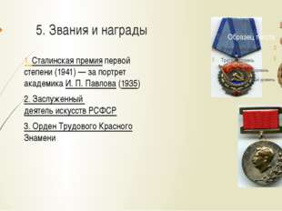 5. Звания и награды 1. Сталинская премия первой степени (1941)— за портрет а