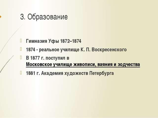 3. Образование Гимназия Уфы 1872–1874 1874 - реальное училище К.П.Воскресен...