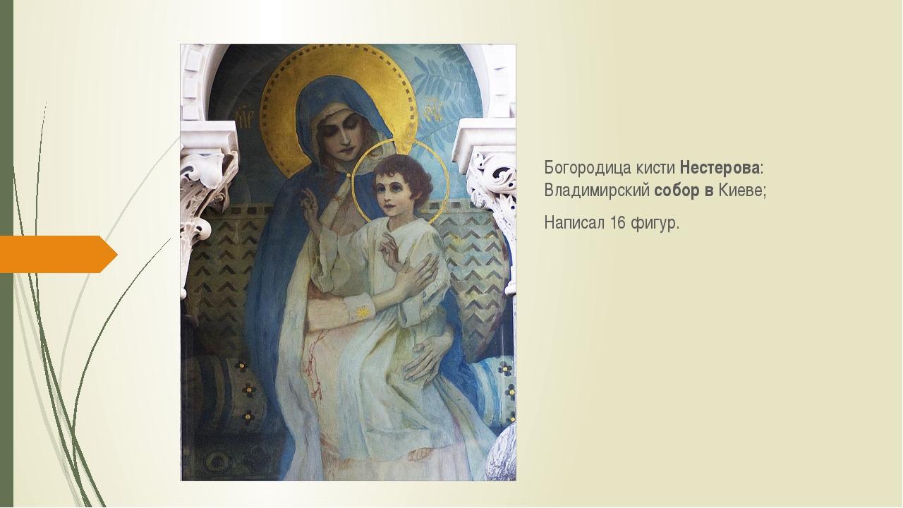 Богородица кисти Нестерова: Владимирский собор в Киеве; Написал 16 фигур.